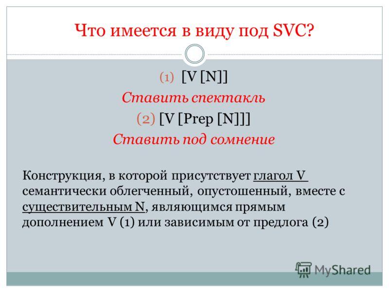 Что имеется в виду под SVC? (1) [V [N]] Ставить спектакль (2) [V [Prep [N]]] Ставить под сомнение Конструкция, в которой присутствует глагол V семантически облегченный, опустошенный, вместе с существительным N, являющимся прямым дополнением V (1) или