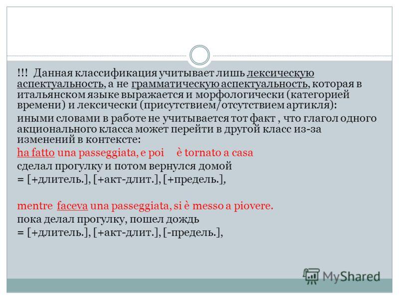 !!! Данная классификация учитывает лишь лексическую аспектуальность, a не грамматическую аспектуальность, которая в итальянском языке выражается и морфологически (категорией времени) и лексически (присутствием/отсутствием артикля): иными словами в ра