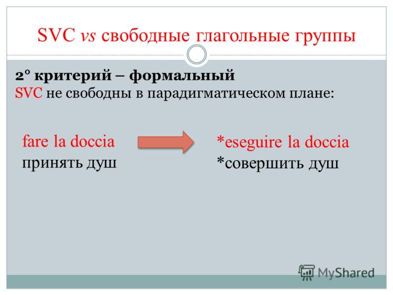 2° критерий – формальный SVC не свободны в парадигматическом плане: SVC vs свободные глагольные группы fare la doccia принять душ *eseguire la doccia *совершить душ