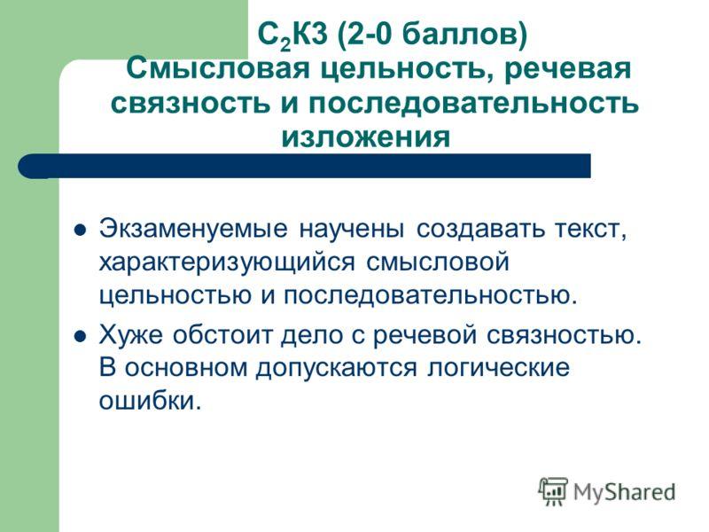 С 2 К3 (2-0 баллов) Смысловая цельность, речевая связность и последовательность изложения Экзаменуемые научены создавать текст, характеризующийся смысловой цельностью и последовательностью. Хуже обстоит дело с речевой связностью. В основном допускают