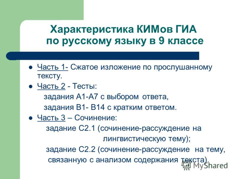 Характеристика КИМов ГИА по русскому языку в 9 классе Часть 1- Сжатое изложение по прослушанному тексту. Часть 2 - Тесты: задания А1-А7 с выбором ответа, задания В1- В14 с кратким ответом. Часть 3 – Сочинение: задание С2.1 (сочинение-рассуждение на л