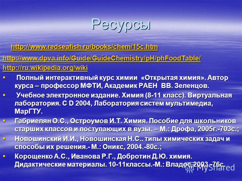 Ресурсы http://www.redseafish.ru/books/chem/15c.htm http://www.redseafish.ru/books/chem/15c.htm http://www.redseafish.ru/books/chem/15c.htm http://www.dpva.info/Guide/GuideChemistry/pH/phFoodTable/ http://ru.wikipedia.org/wiki Полный интерактивный ку