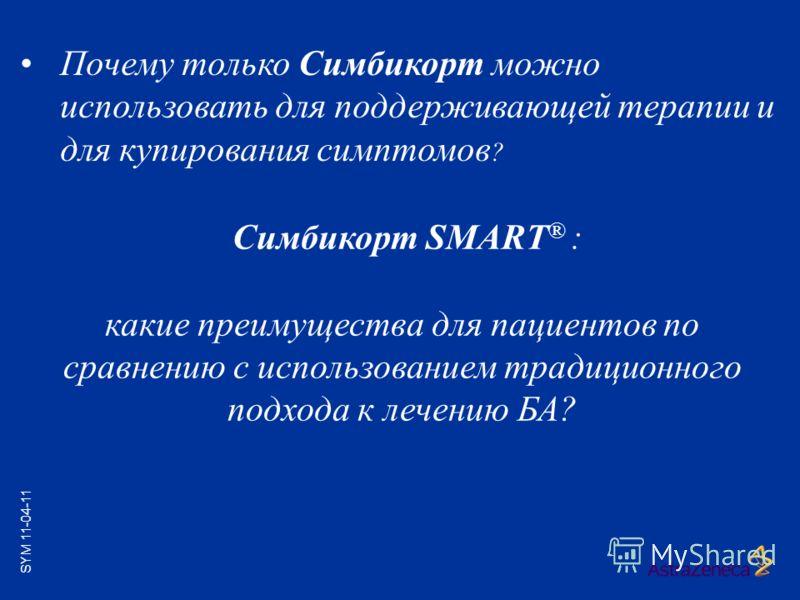 Симбикорт SMART ® : какие преимущества для пациентов по сравнению с использованием традиционного подхода к лечению БА? Почему только Симбикорт можно использовать для поддерживающей терапии и для купирования симптомов ? SYM 11-04-11