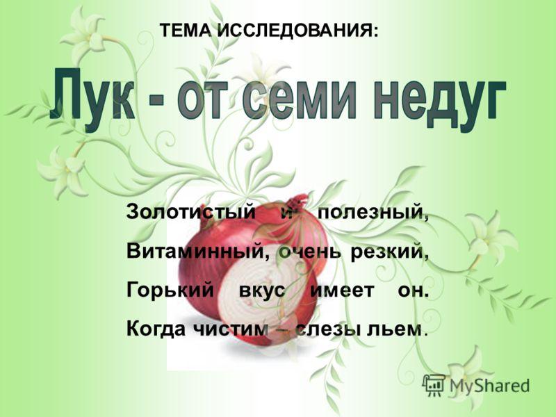 ТЕМА ИССЛЕДОВАНИЯ: Золотистый и полезный, Витаминный, очень резкий, Горький вкус имеет он. Когда чистим – слезы льем.