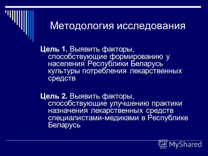 Методология исследования Цель 1. Выявить факторы, способствующие формированию у населения Республики Беларусь культуры потребления лекарственных средств Цель 2. Выявить факторы, способствующие улучшению практики назначения лекарственных средств специ