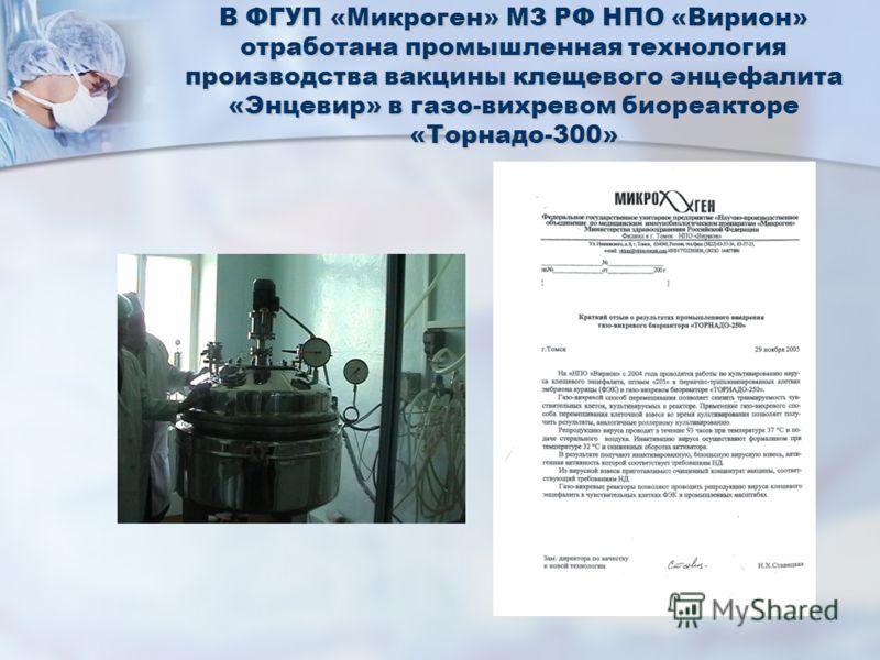 В ФГУП «Микроген» МЗ РФ НПО «Вирион» отработана промышленная технология производства вакцины клещевого энцефалита «Энцевир» в газо-вихревом биореакторе «Торнадо-300»