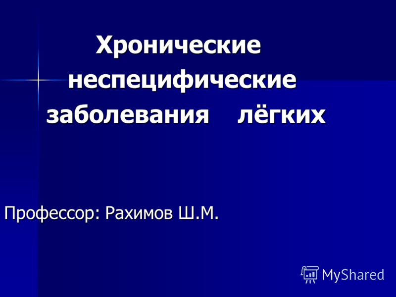 Хронические Хронические неспецифические неспецифические заболевания лёгких заболевания лёгких Профессор: Рахимов Ш.М.