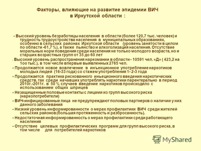 Факторы, влияющие на развитие эпидемии ВИЧ в Иркутской области : - Высокий уровень безработицы населения в области (более 120,7 тыс. человек) и трудность трудоустройства населения в муниципальных образованиях, особенно в сельских районах Иркутской об