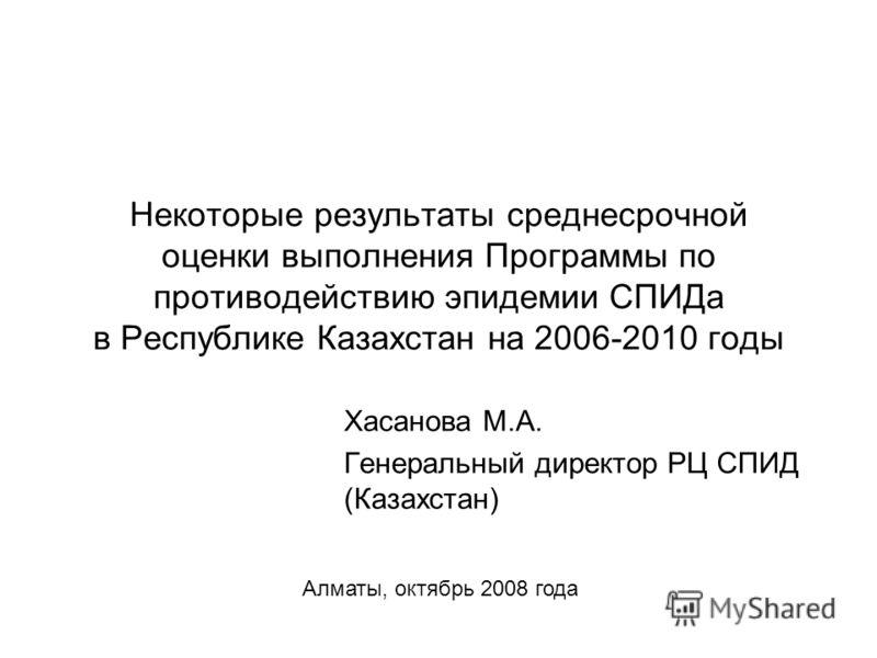 Некоторые результаты среднесрочной оценки выполнения Программы по противодействию эпидемии СПИДа в Республике Казахстан на 2006-2010 годы Хасанова М.А. Генеральный директор РЦ СПИД (Казахстан) Алматы, октябрь 2008 года