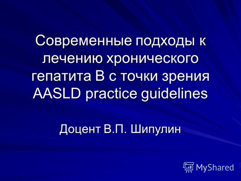 Современные подходы к лечению хронического гепатита В с точки зрения AASLD practice guidelines Доцент В.П. Шипулин