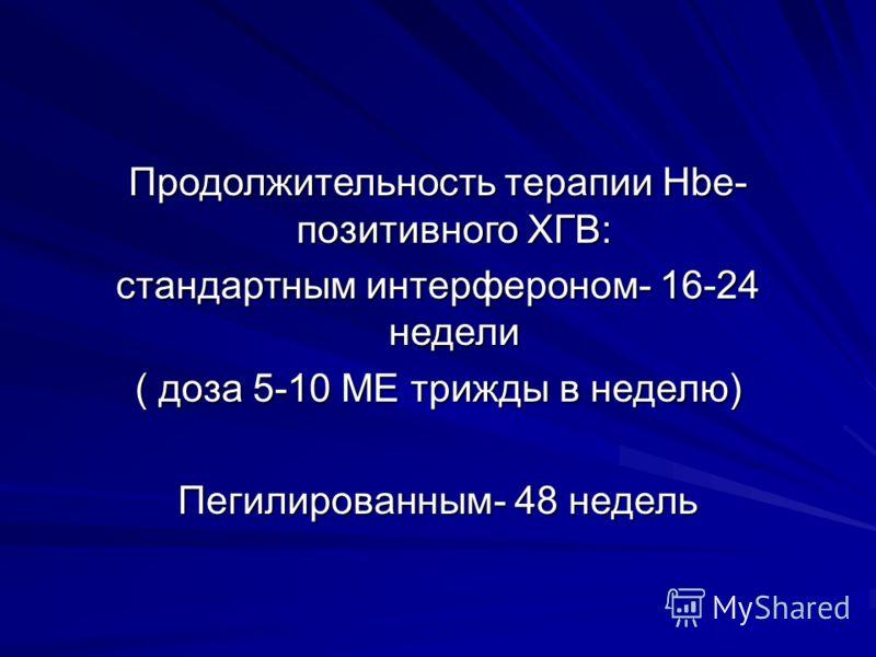 Продолжительность терапии Hbe- позитивного ХГВ: стандартным интерфероном- 16-24 недели ( доза 5-10 МЕ трижды в неделю) Пегилированным- 48 недель