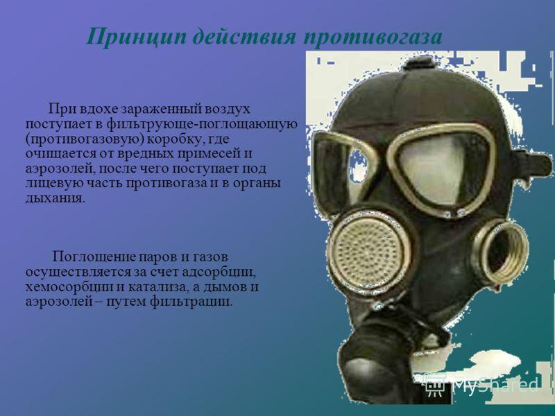 При вдохе зараженный воздух поступает в фильтрующе-поглощающую (противогазовую) коробку, где очищается от вредных примесей и аэрозолей, после чего поступает под лицевую часть противогаза и в органы дыхания. Поглощение паров и газов осуществляется за