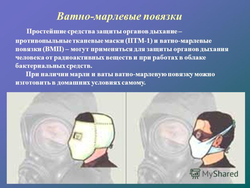 Ватно-марлевые повязки Простейшие средства защиты органов дыхание – противопыльные тканевые маски (ПТМ-1) и ватно-марлевые повязки (ВМП) – могут применяться для защиты органов дыхания человека от радиоактивных веществ и при работах в облаке бактериал