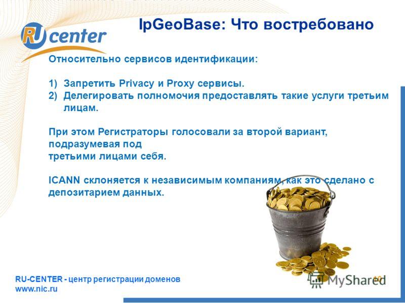 RU-CENTER - центр регистрации доменов www.nic.ru 10 IpGeoBase: Что востребовано Относительно сервисов идентификации: 1)Запретить Privacy и Proxy сервисы. 2)Делегировать полномочия предоставлять такие услуги третьим лицам. При этом Регистраторы голосо