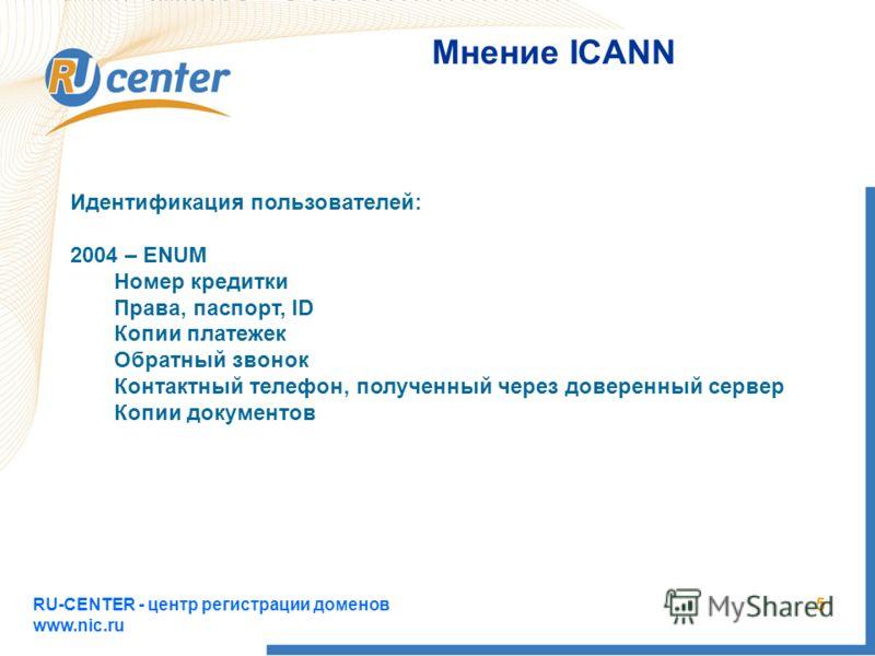 RU-CENTER - центр регистрации доменов www.nic.ru 5 Мнение ICANN Идентификация пользователей: 2004 – ENUM Номер кредитки Права, паспорт, ID Копии платежек Обратный звонок Контактный телефон, полученный через доверенный сервер Копии документов
