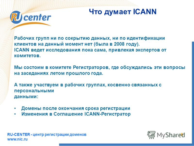 RU-CENTER - центр регистрации доменов www.nic.ru 8 Что думает ICANN Рабочих групп ни по сокрытию данных, ни по идентификации клиентов на данный момент нет (была в 2008 году). ICANN ведет исследования пока сама, привлекая экспертов от комитетов. Мы со