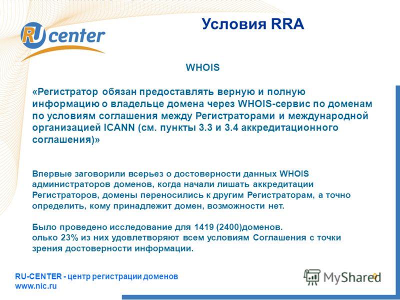 RU-CENTER - центр регистрации доменов www.nic.ru 9 Условия RRA WHOIS «Регистратор обязан предоставлять верную и полную информацию о владельце домена через WHOIS-сервис по доменам по условиям соглашения между Регистраторами и международной организацие