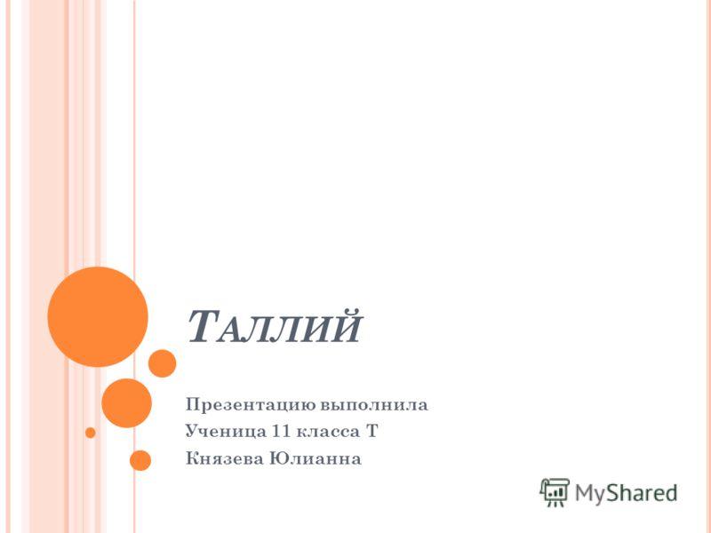 Т АЛЛИЙ Презентацию выполнила Ученица 11 класса Т Князева Юлианна