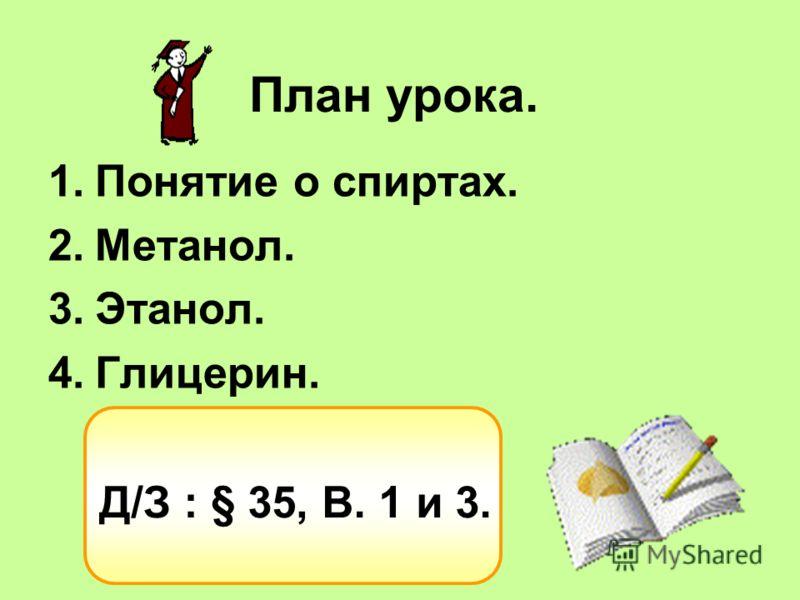План урока. 1.Понятие о спиртах. 2.Метанол. 3.Этанол. 4.Глицерин. Д/З : § 35, В. 1 и 3.
