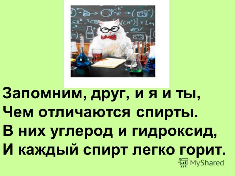 Запомним, друг, и я и ты, Чем отличаются спирты. В них углерод и гидроксид, И каждый спирт легко горит.