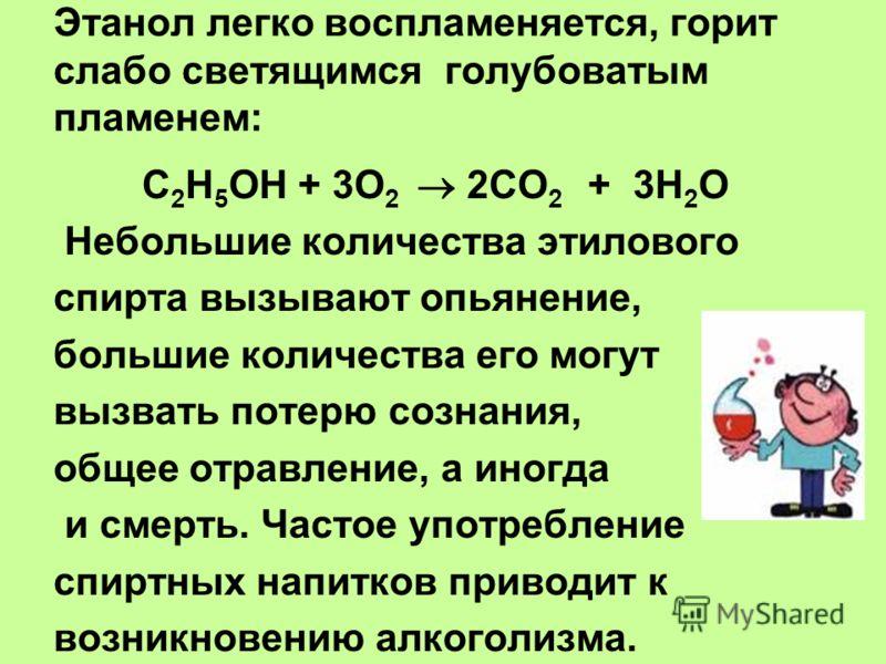 Этанол легко воспламеняется, горит слабо светящимся голубоватым пламенем: С 2 Н 5 ОН + 3О 2 2СО 2 + 3Н 2 О Небольшие количества этилового спирта вызывают опьянение, большие количества его могут вызвать потерю сознания, общее отравление, а иногда и см
