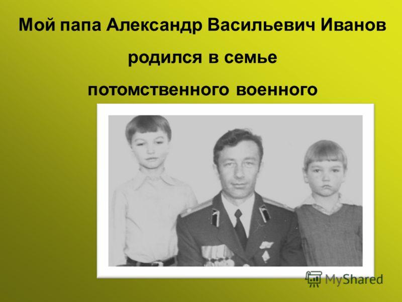 Мой папа Александр Васильевич Иванов родился в семье потомственного военного