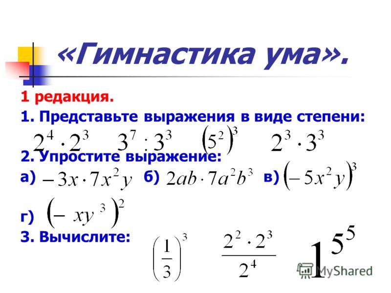 «Гимнастика ума». 1 редакция. 1. Представьте выражения в виде степени: 2. Упростите выражение: а) б) в) г) 3. Вычислите:
