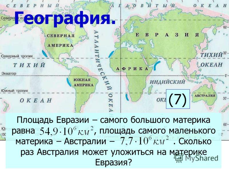 Площадь Евразии – самого большого материка равна, площадь самого маленького материка – Австралии –. Сколько раз Австралия может уложиться на материке Евразия? География. (7)