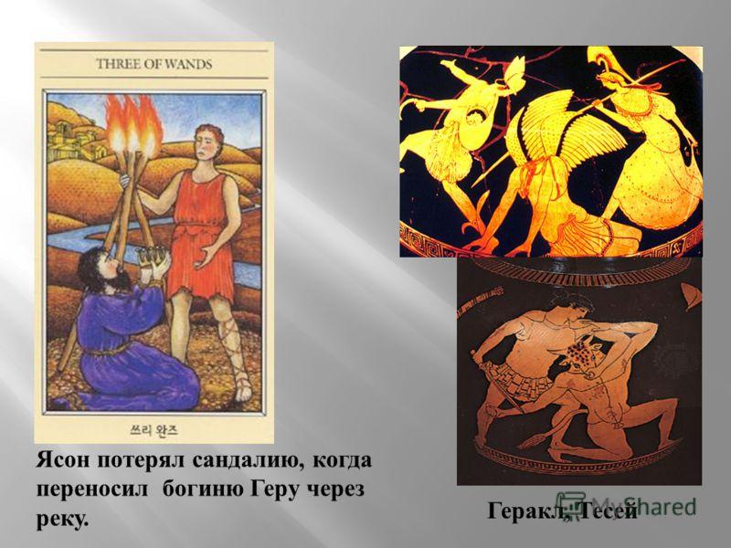 Геракл, Тесей Ясон потерял сандалию, когда переносил богиню Геру через реку.