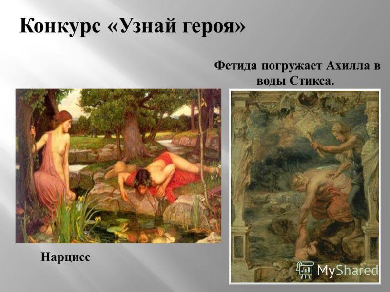 Конкурс «Узнай героя» Фетида погружает Ахилла в воды Стикса. Нарцисс