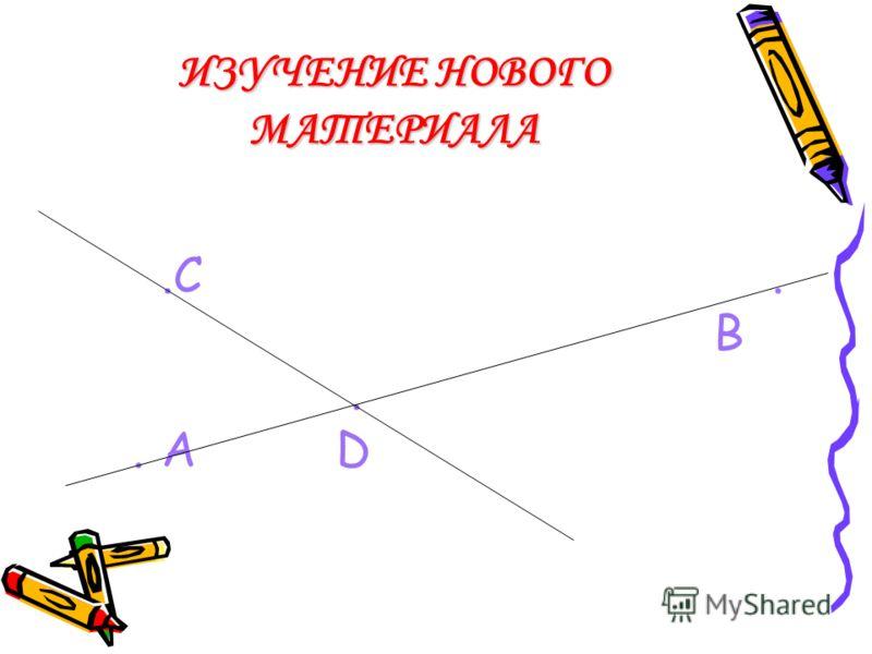ИЗУЧЕНИЕ НОВОГО МАТЕРИАЛА РАБОТА В ТЕТРАДИ ПО ИНСТРУКЦИИ 4: постройте прямую АВ;постройте прямую АВ; отметьте точку С, не принадлежащую АВ и точку D, принадлежащую прямой АВ;отметьте точку С, не принадлежащую АВ и точку D, принадлежащую прямой АВ; че