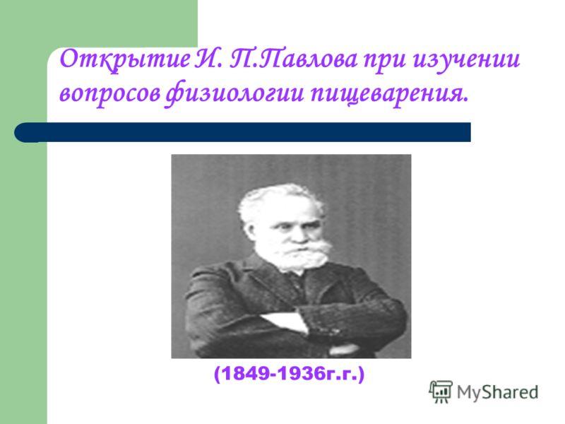 Открытие И. П.Павлова при изучении вопросов физиологии пищеварения. (1849-1936г.г.)