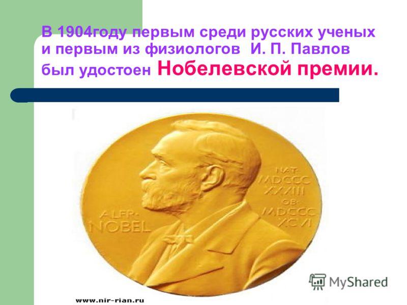 В 1904году первым среди русских ученых и первым из физиологов И. П. Павлов был удостоен Нобелевской премии.
