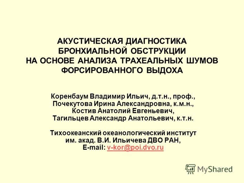 АКУСТИЧЕСКАЯ ДИАГНОСТИКА БРОНХИАЛЬНОЙ ОБСТРУКЦИИ НА ОСНОВЕ АНАЛИЗА ТРАХЕАЛЬНЫХ ШУМОВ ФОРСИРОВАННОГО ВЫДОХА Коренбаум Владимир Ильич, д.т.н., проф., Почекутова Ирина Александровна, к.м.н., Костив Анатолий Евгеньевич, Тагильцев Александр Анатольевич, к