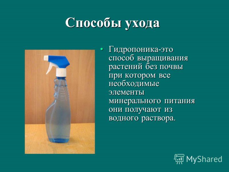 Способы ухода Гидропоника-это способ выращивания растений без почвы при котором все необходимые элементы минерального питания они получают из водного раствора.Гидропоника-это способ выращивания растений без почвы при котором все необходимые элементы