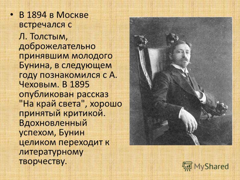В 1894 в Москве встречался с Л. Толстым, доброжелательно принявшим молодого Бунина, в следующем году познакомился с А. Чеховым. В 1895 опубликован рассказ