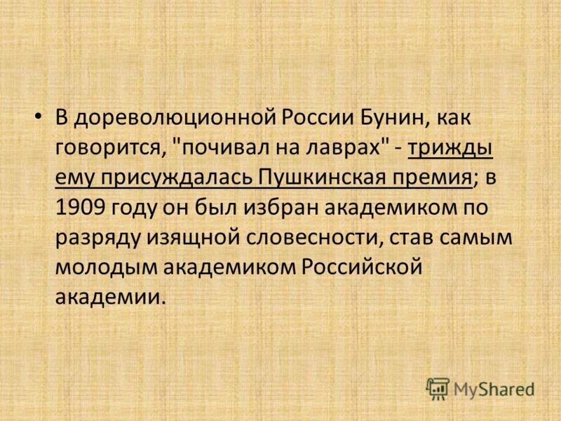 В дореволюционной России Бунин, как говорится, почивал на лаврах - трижды ему присуждалась Пушкинская премия; в 1909 году он был избран академиком по разряду изящной словесности, став самым молодым академиком Российской академии.