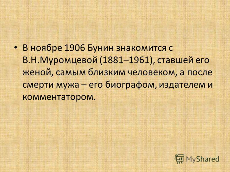В ноябре 1906 Бунин знакомится с В.Н.Муромцевой (1881–1961), ставшей его женой, самым близким человеком, а после смерти мужа – его биографом, издателем и комментатором.