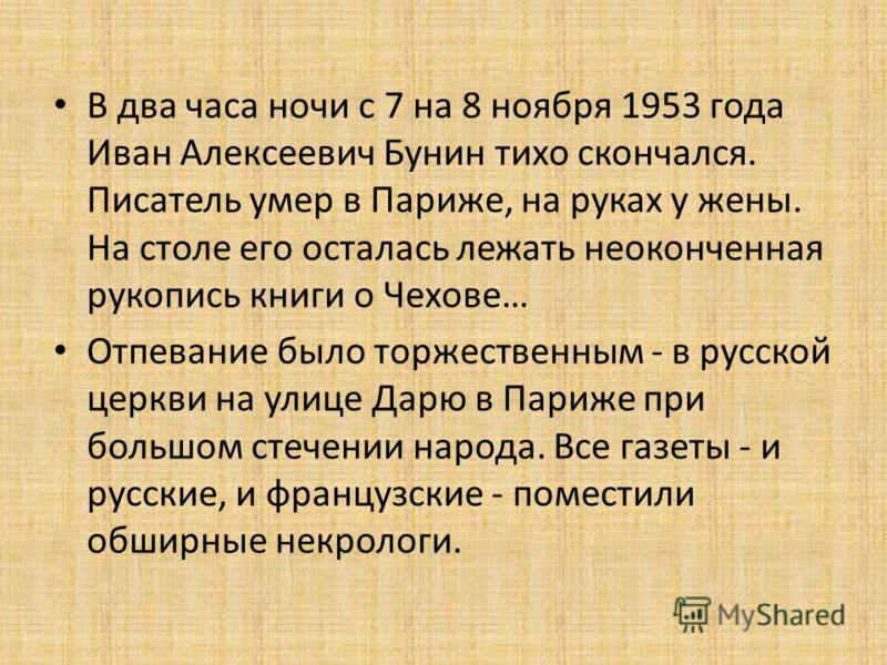 В два часа ночи с 7 на 8 ноября 1953 года Иван Алексеевич Бунин тихо скончался. Писатель умер в Париже, на руках у жены. На столе его осталась лежать неоконченная рукопись книги о Чехове… Отпевание было торжественным - в русской церкви на улице Дарю