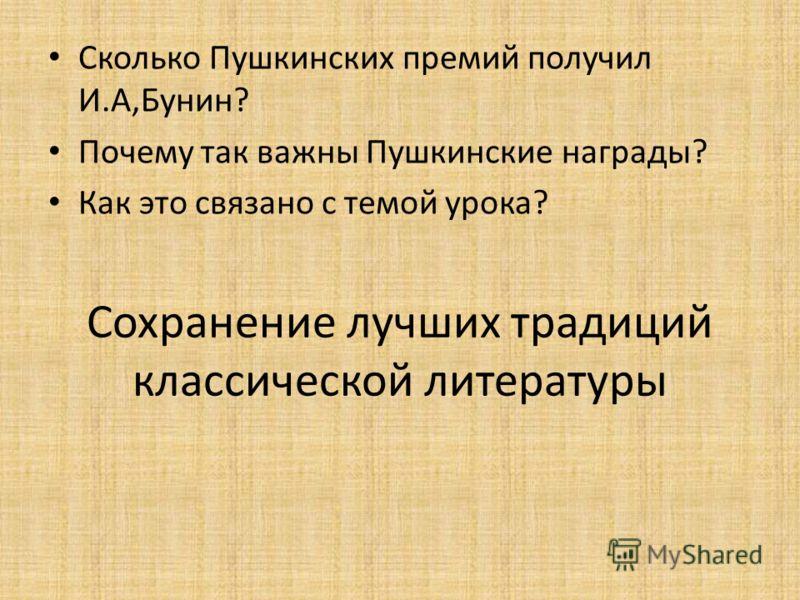 Сохранение лучших традиций классической литературы Сколько Пушкинских премий получил И.А,Бунин? Почему так важны Пушкинские награды? Как это связано с темой урока?