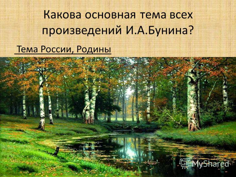Какова основная тема всех произведений И.А.Бунина? Тема России, Родины