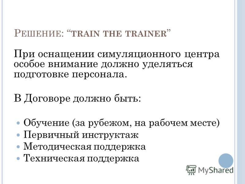 Р ЕШЕНИЕ : TRAIN THE TRAINER При оснащении симуляционного центра особое внимание должно уделяться подготовке персонала. В Договоре должно быть: Обучение (за рубежом, на рабочем месте) Первичный инструктаж Методическая поддержка Техническая поддержка