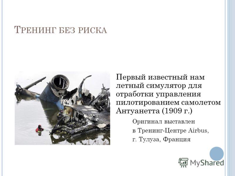 Т РЕНИНГ БЕЗ РИСКА Первый известный нам летный симулятор для отработки управления пилотированием самолетом Антуанетта (1909 г.) Оригинал выставлен в Тренинг-Центре Airbus, г. Тулуза, Франция