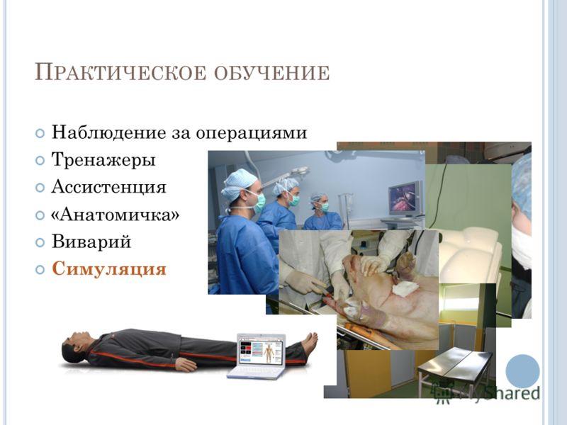 П РАКТИЧЕСКОЕ ОБУЧЕНИЕ Наблюдение за операциями Тренажеры Ассистенция «Анатомичка» Виварий Симуляция