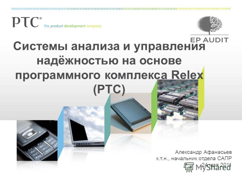 Александр Афанасьев к.т.н., начальник отдела САПР 24 мая 2011 Системы анализа и управления надёжностью на основе программного комплекса Relex (PTC)