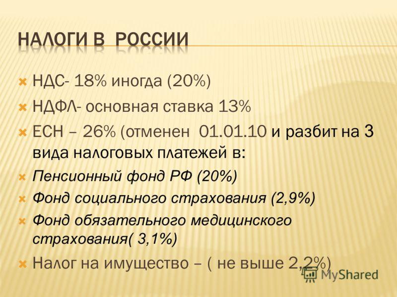 НДС- 18% иногда (20%) НДФЛ- основная ставка 13% ЕСН – 26% (отменен 01.01.10 и разбит на 3 вида налоговых платежей в: Пенсионный фонд РФ (20%) Фонд социального страхования (2,9%) Фонд обязательного медицинского страхования( 3,1%) Налог на имущество –