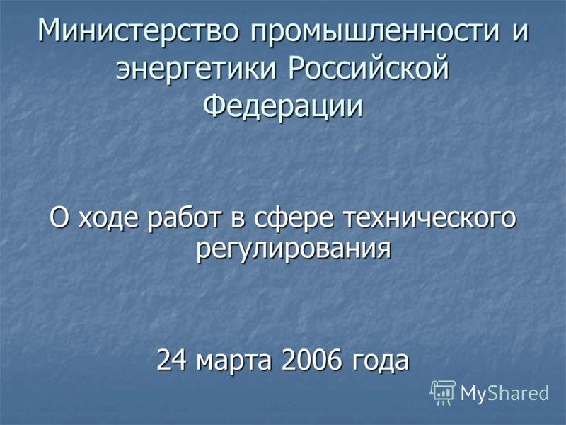 Министерство промышленности и энергетики Российской Федерации О ходе работ в сфере технического регулирования 24 марта 2006 года