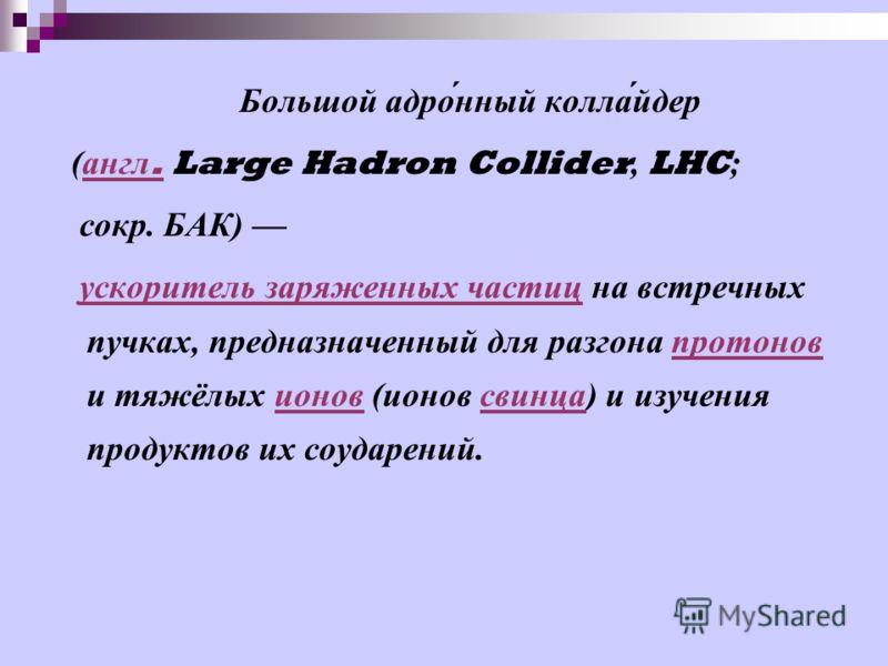 Большой адро́нный колла́йдер ( англ. Large Hadron Collider, LHC ; англ. сокр. БАК ) ускоритель заряженных частиц на встречных пучках, предназначенный для разгона протонов и тяжёлых ионов ( ионов свинца ) и изучения продуктов их соударений. ускоритель