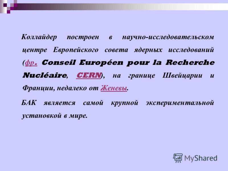 Коллайдер построен в научно - исследовательском центре Европейского совета ядерных исследований ( фр. Conseil Européen pour la Recherche Nucléaire, CERN ), на границе Швейцарии и Франции, недалеко от Женевы. фр.CERN Женевы БАК является самой крупной