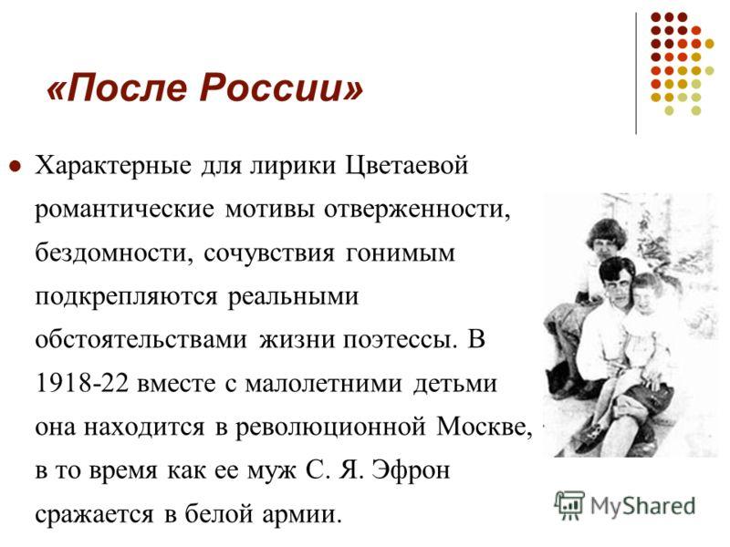 «После России» Характерные для лирики Цветаевой романтические мотивы отверженности, бездомности, сочувствия гонимым подкрепляются реальными обстоятельствами жизни поэтессы. В 1918-22 вместе с малолетними детьми она находится в революционной Москве, в